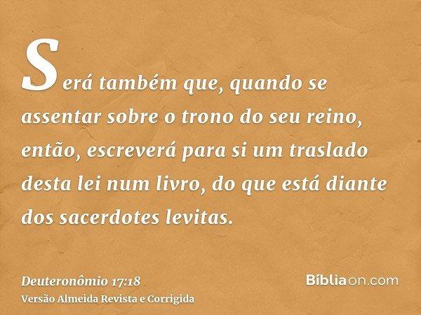 Será também que, quando se assentar sobre o trono do seu reino, então, escreverá para si um traslado desta lei num livro, do que está diante dos sacerdotes levi