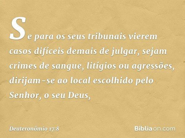 """""""Se para os seus tribunais vierem casos difíceis demais de julgar, sejam crimes de sangue, litígios ou agressões, dirijam-se ao local escolhido pelo Senhor, o s"""