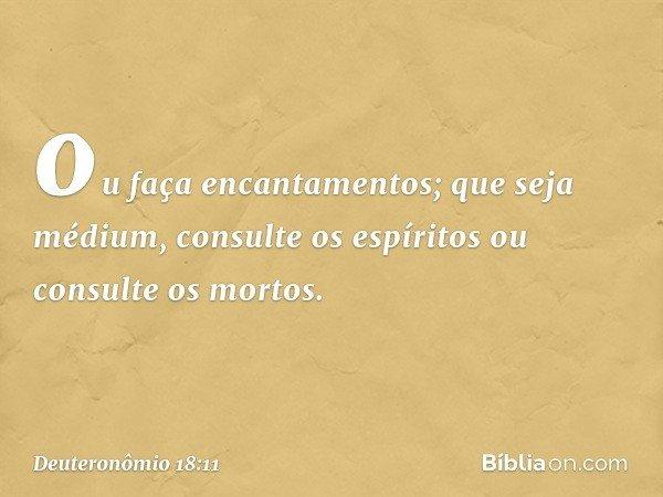 ou faça encantamentos; que seja médium, consulte os espíritos ou consulte os mortos. -- Deuteronômio 18:11