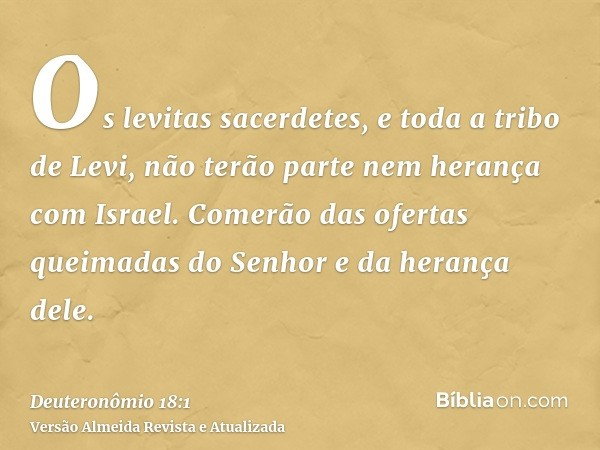 Os levitas sacerdetes, e toda a tribo de Levi, não terão parte nem herança com Israel. Comerão das ofertas queimadas do Senhor e da herança dele.