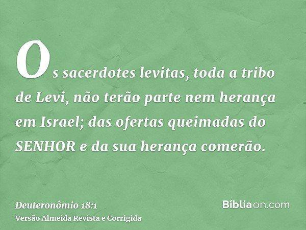 Os sacerdotes levitas, toda a tribo de Levi, não terão parte nem herança em Israel; das ofertas queimadas do SENHOR e da sua herança comerão.