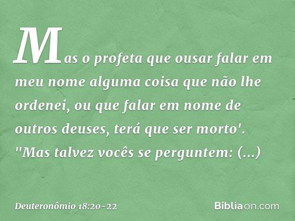 Mas o profeta que ousar falar em meu nome alguma coisa que não lhe ordenei, ou que falar em nome de outros deuses, terá que ser morto'.