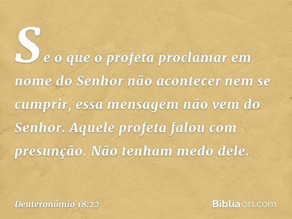Se o que o profeta proclamar em nome do Senhor não acontecer nem se cumprir, essa mensagem não vem do Senhor. Aquele profeta falou com presunção. Não tenham med
