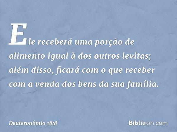 Ele receberá uma porção de alimento igual à dos outros levitas; além disso, ficará com o que receber com a venda dos bens da sua família. -- Deuteronômio 18:8