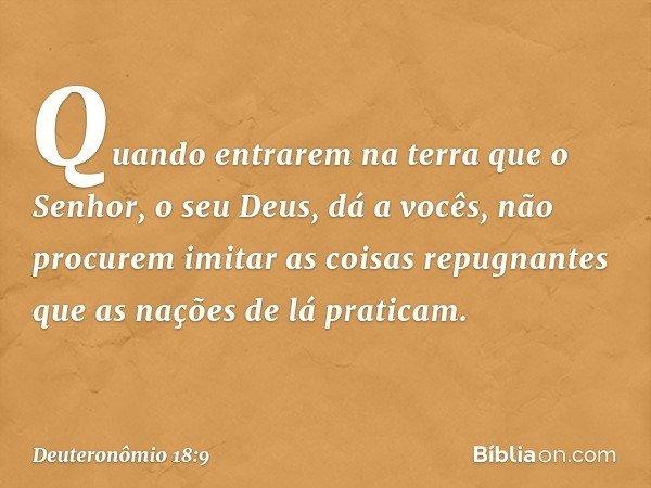 """""""Quando entrarem na terra que o Senhor, o seu Deus, dá a vocês, não procurem imitar as coisas repugnantes que as nações de lá praticam. -- Deuteronômio 18:9"""