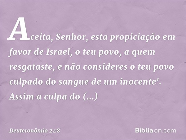 Aceita, Senhor, esta propiciação em favor de Israel, o teu povo, a quem resgataste, e não consideres o teu povo culpado do sangue de um inocente'. Assim a culpa
