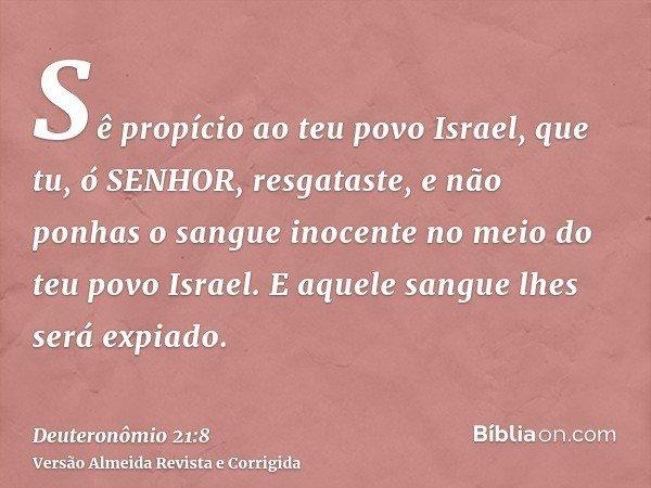 Sê propício ao teu povo Israel, que tu, ó SENHOR, resgataste, e não ponhas o sangue inocente no meio do teu povo Israel. E aquele sangue lhes será expiado.