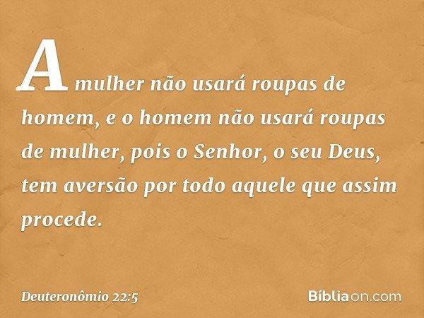 """""""A mulher não usará roupas de homem, e o homem não usará roupas de mulher, pois o Senhor, o seu Deus, tem aversão por todo aquele que assim procede. -- Deuteron"""