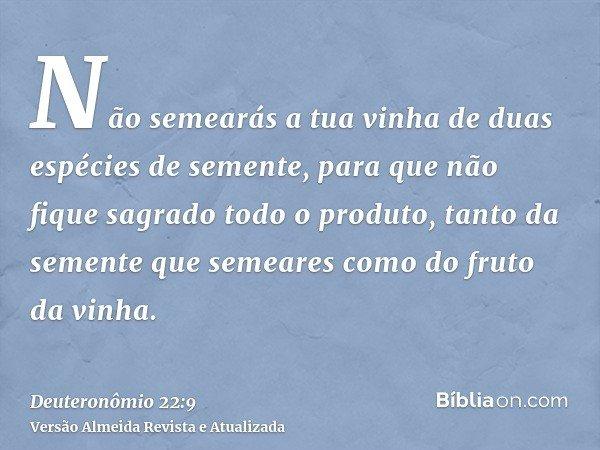 Não semearás a tua vinha de duas espécies de semente, para que não fique sagrado todo o produto, tanto da semente que semeares como do fruto da vinha.