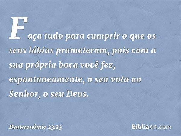 Faça tudo para cumprir o que os seus lábios prometeram, pois com a sua própria boca você fez, espontaneamente, o seu voto ao Senhor, o seu Deus. -- Deuteronômio
