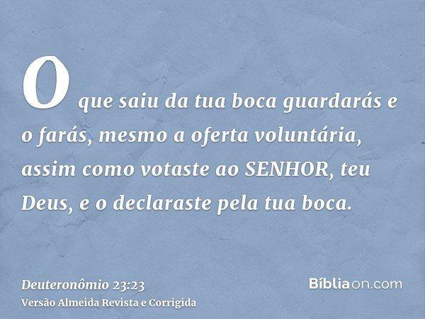O que saiu da tua boca guardarás e o farás, mesmo a oferta voluntária, assim como votaste ao SENHOR, teu Deus, e o declaraste pela tua boca.