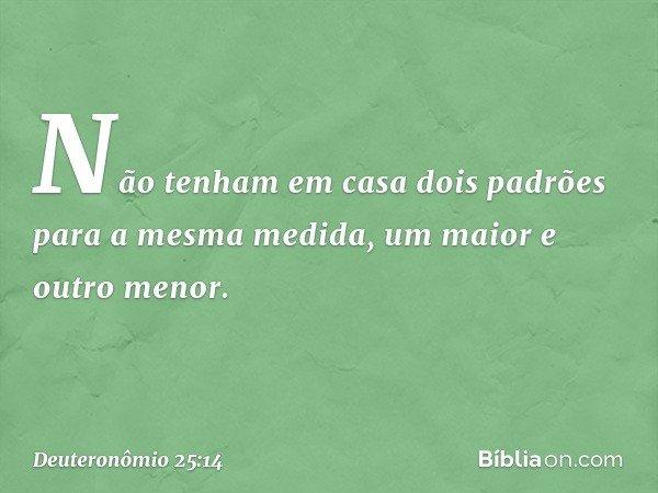 Não tenham em casa dois padrões para a mesma medida, um maior e outro menor. -- Deuteronômio 25:14