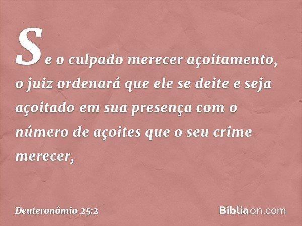 Se o culpado merecer açoitamento, o juiz ordenará que ele se deite e seja açoitado em sua presença com o número de açoites que o seu crime merecer, -- Deuteronô