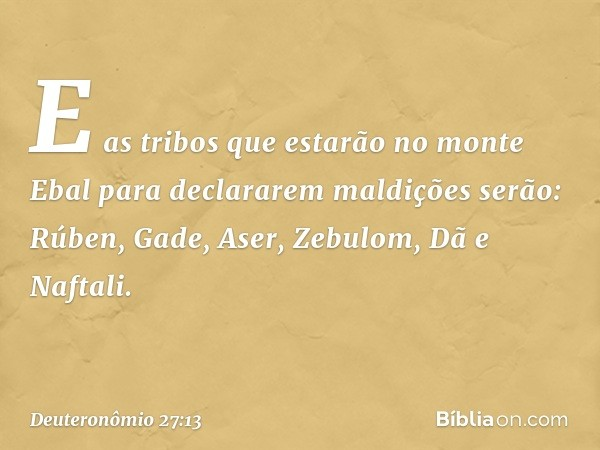 E as tribos que estarão no monte Ebal para declararem maldições serão: Rúben, Gade, Aser, Zebulom, Dã e Naftali. -- Deuteronômio 27:13