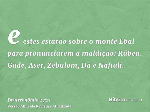 e estes estarão sobre o monte Ebal para pronunciarem a maldição: Rúben, Gade, Aser, Zebulom, Dã e Naftali.