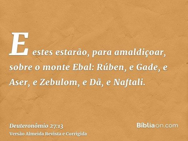 E estes estarão, para amaldiçoar, sobre o monte Ebal: Rúben, e Gade, e Aser, e Zebulom, e Dã, e Naftali.