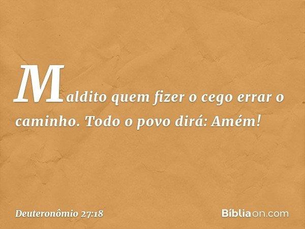'Maldito quem fizer o cego errar o caminho'. Todo o povo dirá: 'Amém!' -- Deuteronômio 27:18