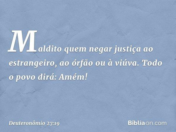 'Maldito quem negar justiça ao estrangeiro, ao órfão ou à viúva'. Todo o povo dirá: 'Amém!' -- Deuteronômio 27:19