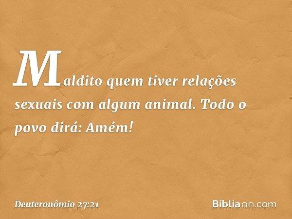 'Maldito quem tiver relações sexuais com algum animal'. Todo o povo dirá: 'Amém!' -- Deuteronômio 27:21