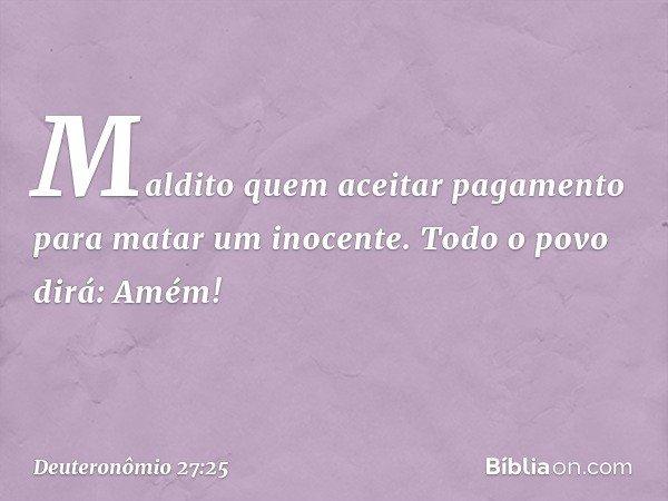 'Maldito quem aceitar pagamento para matar um inocente'. Todo o povo dirá: 'Amém!' -- Deuteronômio 27:25