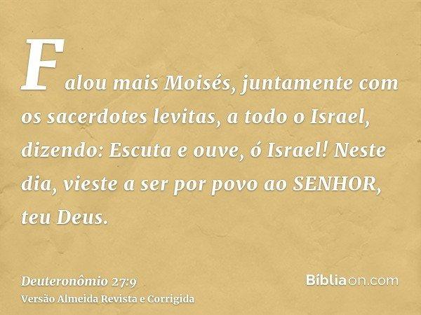 Falou mais Moisés, juntamente com os sacerdotes levitas, a todo o Israel, dizendo: Escuta e ouve, ó Israel! Neste dia, vieste a ser por povo ao SENHOR, teu Deus