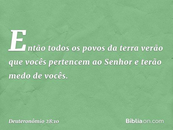Então todos os povos da terra verão que vocês pertencem ao Senhor e terão medo de vocês. -- Deuteronômio 28:10