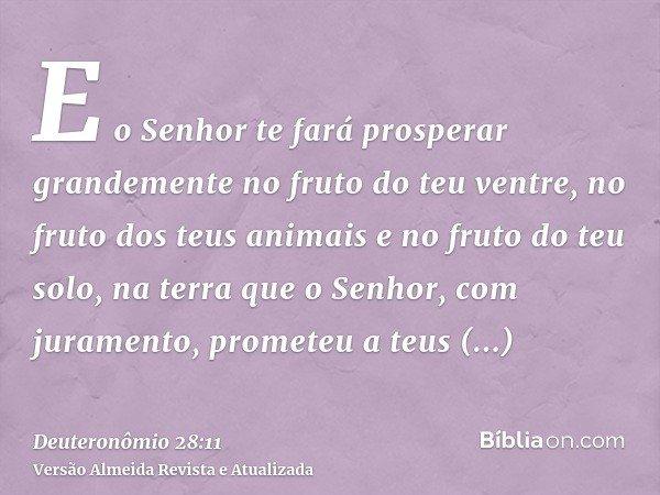 E o Senhor te fará prosperar grandemente no fruto do teu ventre, no fruto dos teus animais e no fruto do teu solo, na terra que o Senhor, com juramento, promete