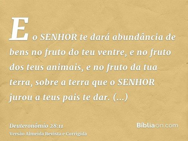 E o SENHOR te dará abundância de bens no fruto do teu ventre, e no fruto dos teus animais, e no fruto da tua terra, sobre a terra que o SENHOR jurou a teus pais