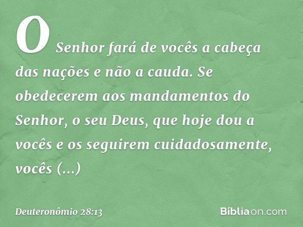 O Senhor fará de vocês a cabeça das nações e não a cauda. Se obedecerem aos mandamentos do Senhor, o seu Deus, que hoje dou a vocês e os seguirem cuidadosamente