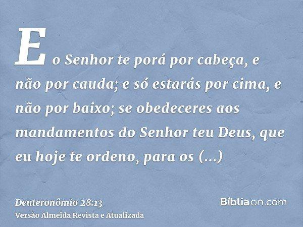 E o Senhor te porá por cabeça, e não por cauda; e só estarás por cima, e não por baixo; se obedeceres aos mandamentos do Senhor teu Deus, que eu hoje te ordeno,