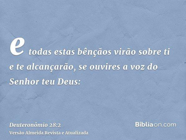 e todas estas bênçãos virão sobre ti e te alcançarão, se ouvires a voz do Senhor teu Deus: