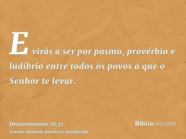 E virás a ser por pasmo, provérbio e ludíbrio entre todos os povos a que o Senhor te levar.