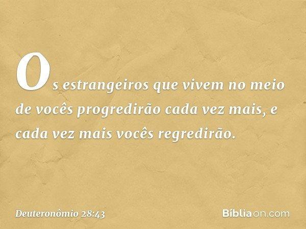 """""""Os estrangeiros que vivem no meio de vocês progredirão cada vez mais, e cada vez mais vocês regredirão. -- Deuteronômio 28:43"""
