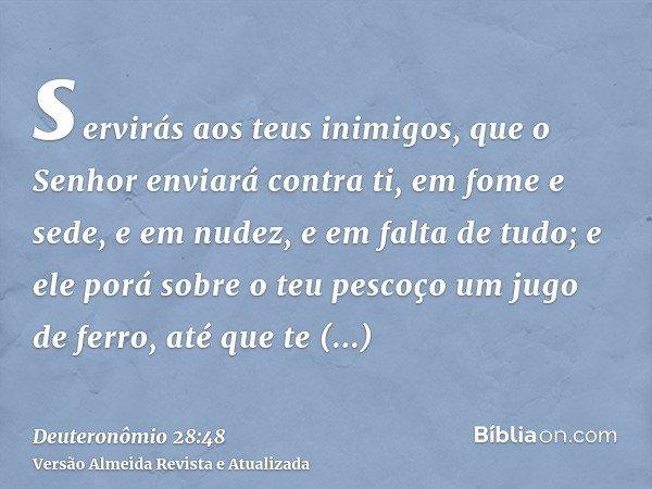 servirás aos teus inimigos, que o Senhor enviará contra ti, em fome e sede, e em nudez, e em falta de tudo; e ele porá sobre o teu pescoço um jugo de ferro, até