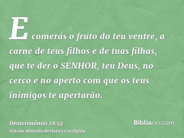 E comerás o fruto do teu ventre, a carne de teus filhos e de tuas filhas, que te der o SENHOR, teu Deus, no cerco e no aperto com que os teus inimigos te aperta