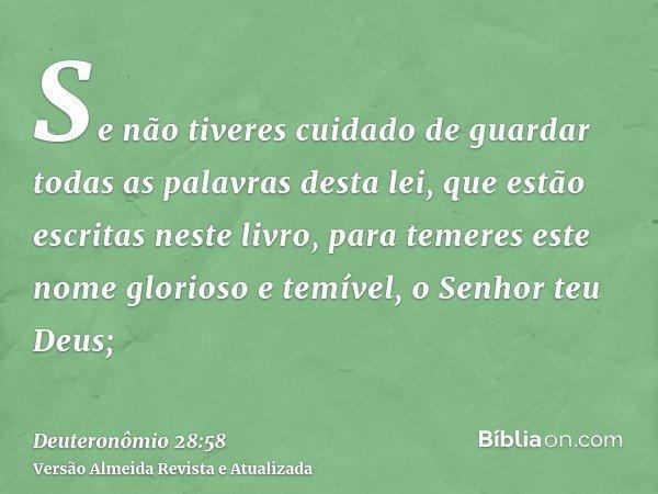 Se não tiveres cuidado de guardar todas as palavras desta lei, que estão escritas neste livro, para temeres este nome glorioso e temível, o Senhor teu Deus;