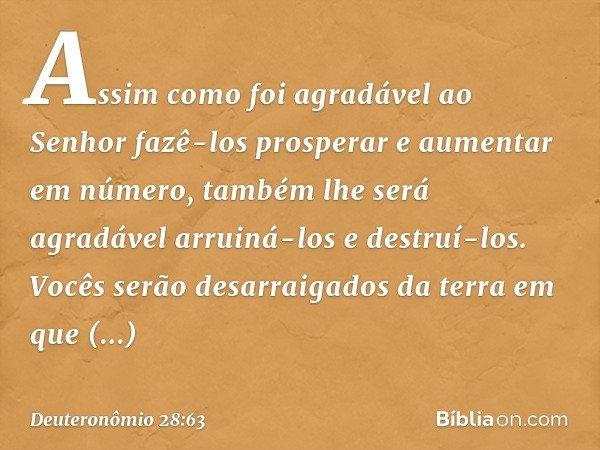 Assim como foi agradável ao Senhor fazê-los prosperar e aumentar em número, também lhe será agradável arruiná-los e destruí-los. Vocês serão desarraigados da te