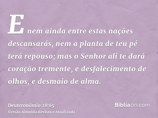 E nem ainda entre estas nações descansarás, nem a planta de teu pé terá repouso; mas o Senhor ali te dará coração tremente, e desfalecimento de olhos, e desmaio