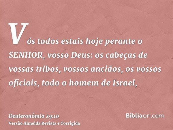 Vós todos estais hoje perante o SENHOR, vosso Deus: os cabeças de vossas tribos, vossos anciãos, os vossos oficiais, todo o homem de Israel,