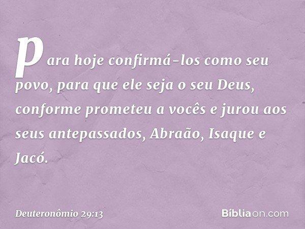 para hoje confirmá-los como seu povo, para que ele seja o seu Deus, conforme prometeu a vocês e jurou aos seus antepassados, Abraão, Isaque e Jacó. -- Deuteronô