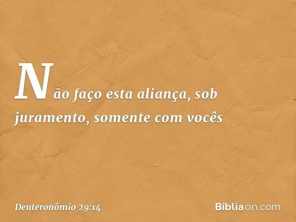 Não faço esta aliança, sob juramento, somente com vocês -- Deuteronômio 29:14