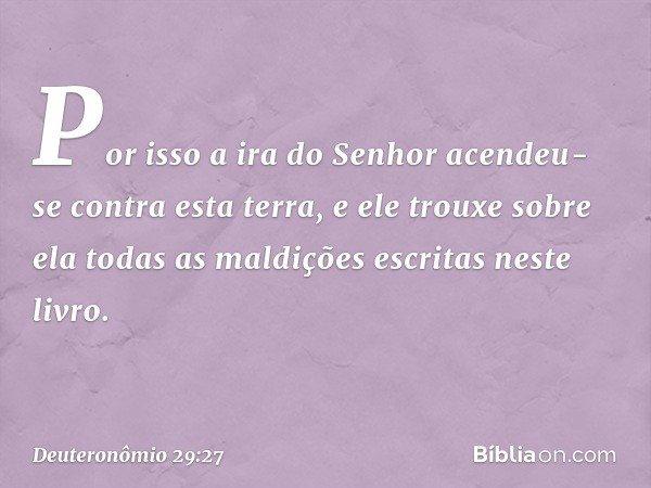 Por isso a ira do Senhor acendeu-se contra esta terra, e ele trouxe sobre ela todas as maldições escritas neste livro. -- Deuteronômio 29:27