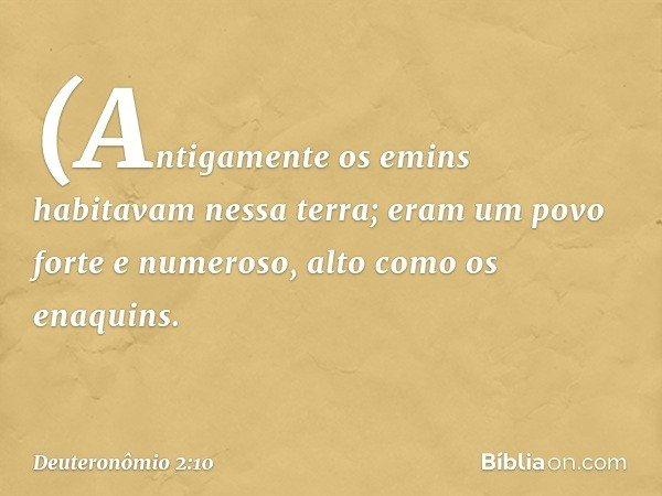 (Antigamente os emins habitavam nessa terra; eram um povo forte e numeroso, alto como os enaquins. -- Deuteronômio 2:10