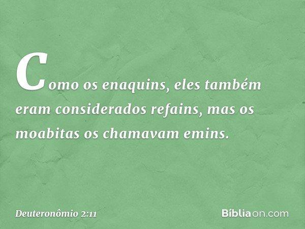 Como os enaquins, eles também eram considerados refains, mas os moabitas os chamavam emins. -- Deuteronômio 2:11
