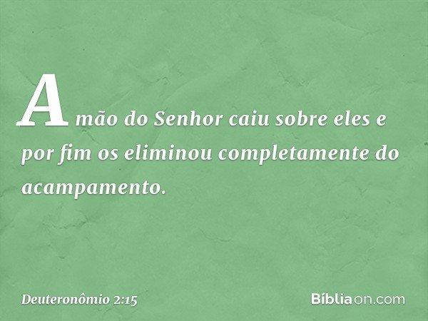 A mão do Senhor caiu sobre eles e por fim os eliminou completamente do acampamento. -- Deuteronômio 2:15