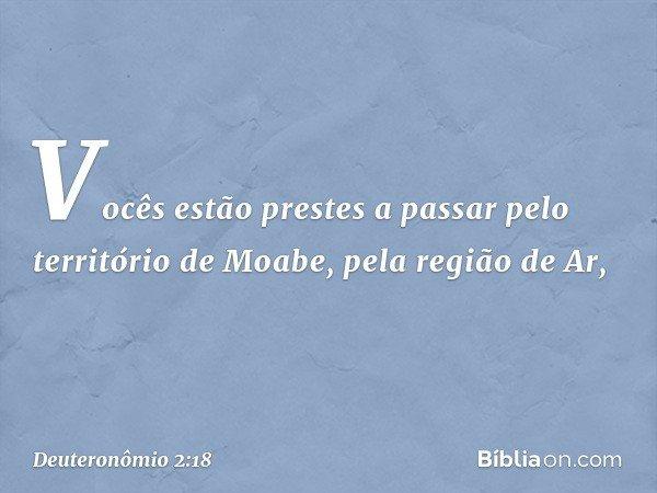 'Vocês estão prestes a passar pelo território de Moabe, pela região de Ar, -- Deuteronômio 2:18