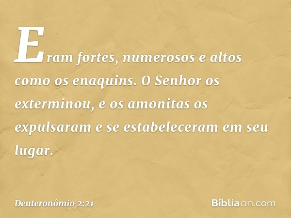 Eram fortes, numerosos e altos como os enaquins. O Senhor os exterminou, e os amonitas os expulsaram e se estabeleceram em seu lugar. -- Deuteronômio 2:21