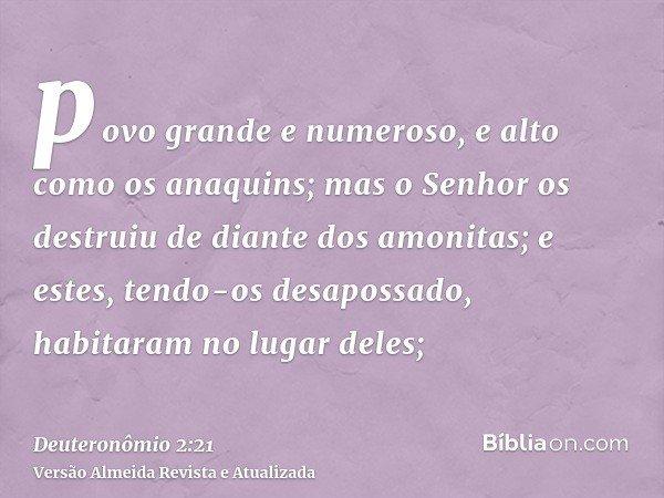povo grande e numeroso, e alto como os anaquins; mas o Senhor os destruiu de diante dos amonitas; e estes, tendo-os desapossado, habitaram no lugar deles;