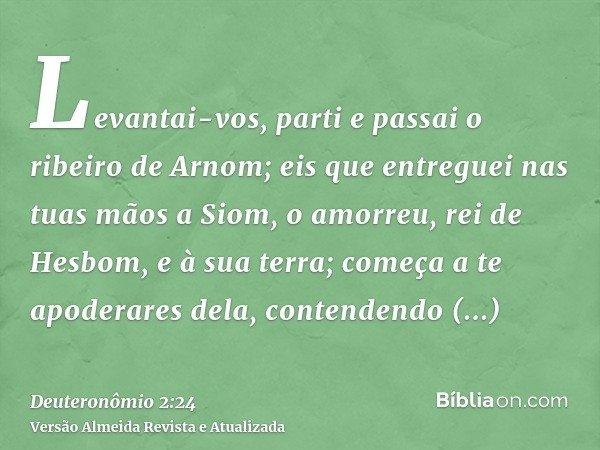 Levantai-vos, parti e passai o ribeiro de Arnom; eis que entreguei nas tuas mãos a Siom, o amorreu, rei de Hesbom, e à sua terra; começa a te apoderares dela, c