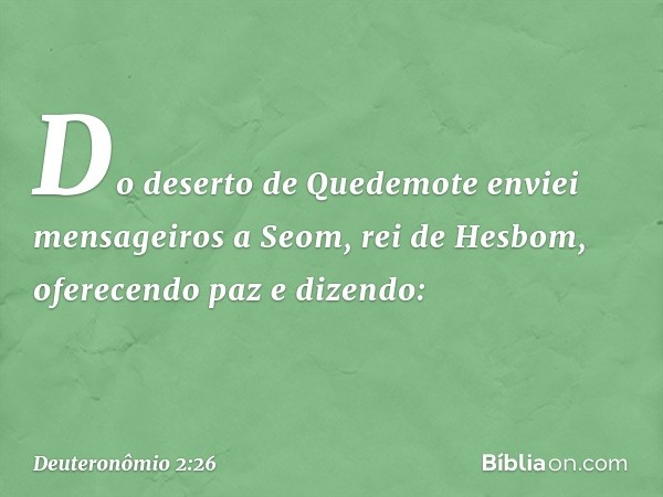 """""""Do deserto de Quedemote enviei mensageiros a Seom, rei de Hesbom, oferecendo paz e dizendo: -- Deuteronômio 2:26"""